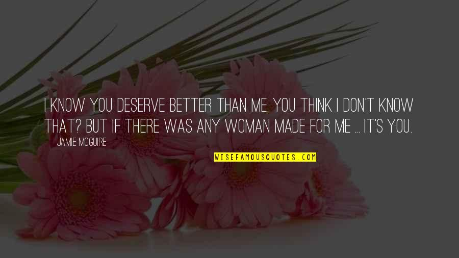 I Am A Better Woman Quotes By Jamie McGuire: I know you deserve better than me. You
