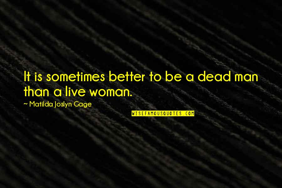 I Am A Better Woman Quotes By Matilda Joslyn Gage: It is sometimes better to be a dead