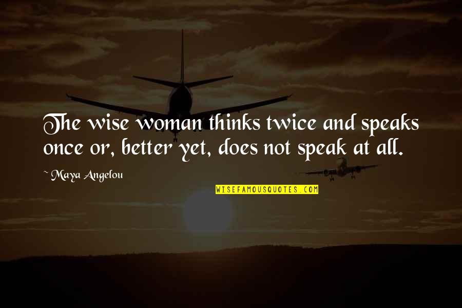 I Am A Better Woman Quotes By Maya Angelou: The wise woman thinks twice and speaks once