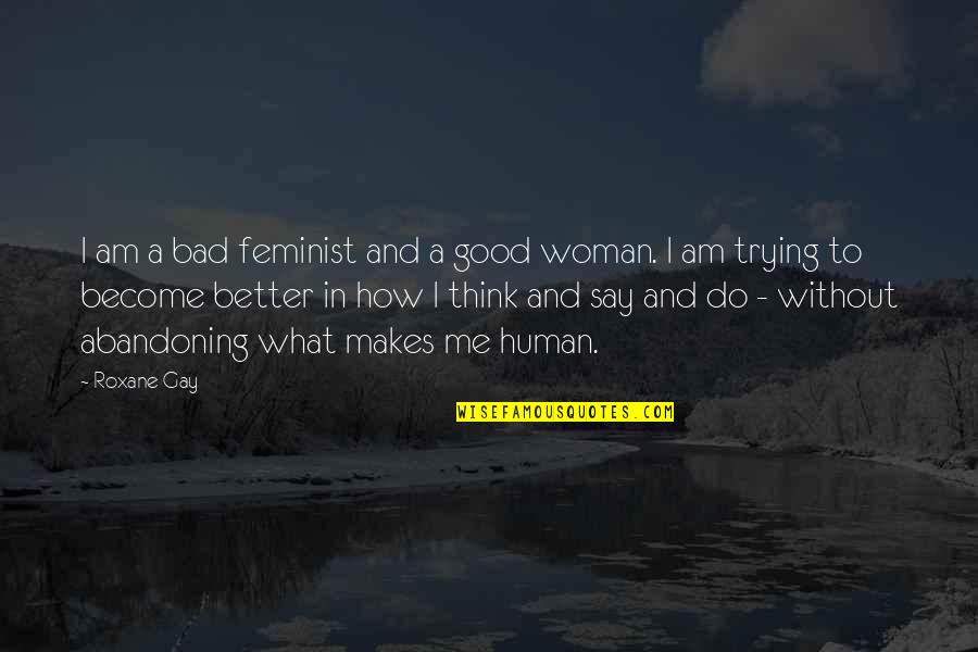 I Am A Better Woman Quotes By Roxane Gay: I am a bad feminist and a good