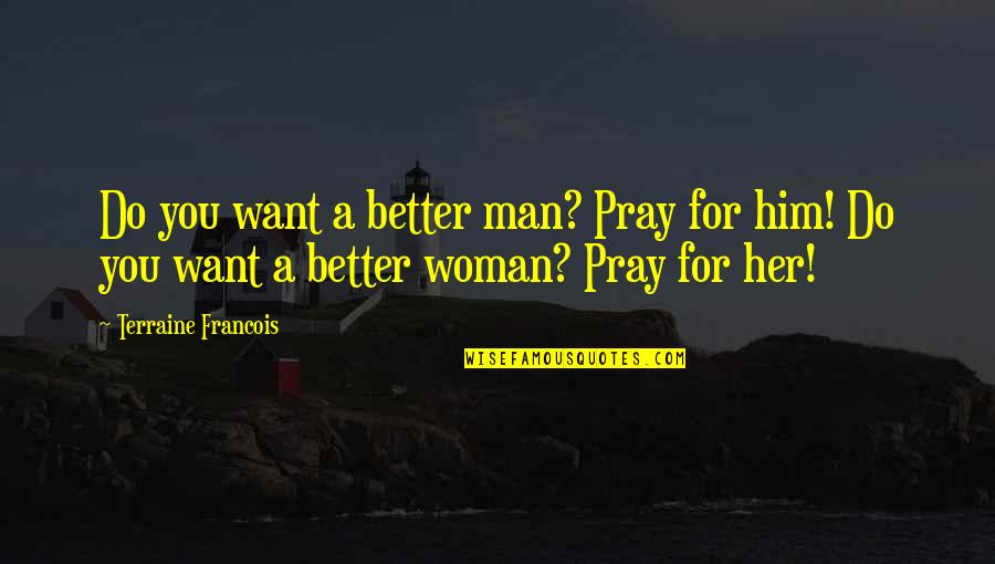 I Am A Better Woman Quotes By Terraine Francois: Do you want a better man? Pray for