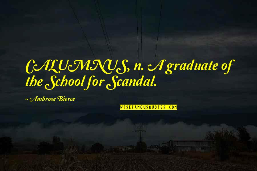 I Am A Graduate Now Quotes By Ambrose Bierce: CALUMNUS, n. A graduate of the School for