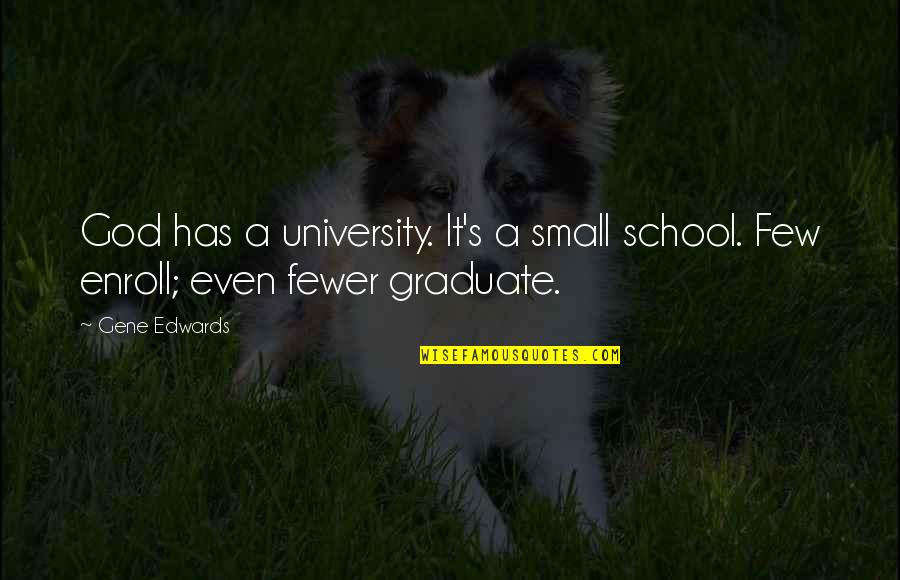 I Am A Graduate Now Quotes By Gene Edwards: God has a university. It's a small school.