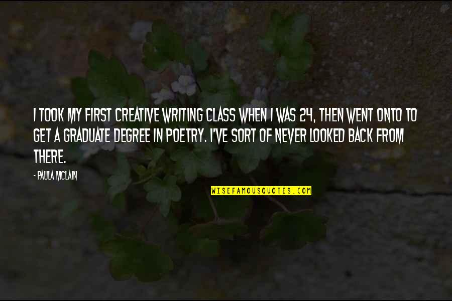 I Am A Graduate Now Quotes By Paula McLain: I took my first creative writing class when