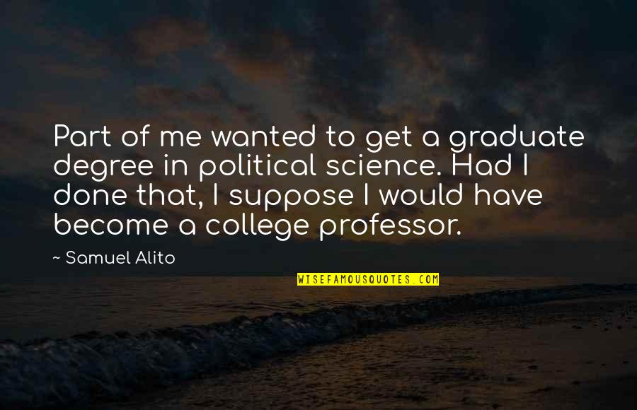 I Am A Graduate Now Quotes By Samuel Alito: Part of me wanted to get a graduate