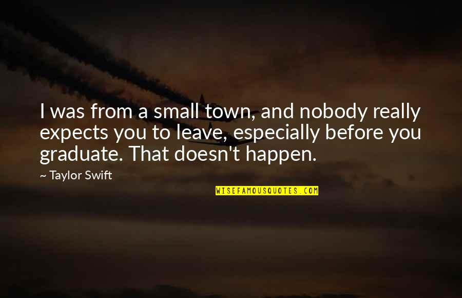 I Am A Graduate Now Quotes By Taylor Swift: I was from a small town, and nobody