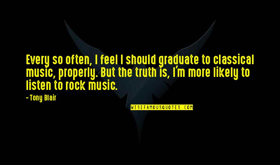 I Am A Graduate Now Quotes By Tony Blair: Every so often, I feel I should graduate