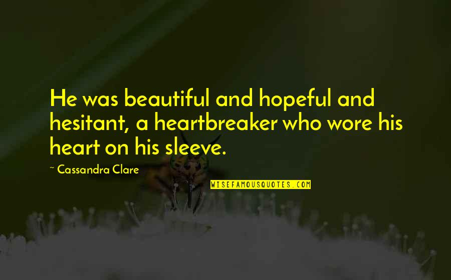 I Am A Heartbreaker Quotes By Cassandra Clare: He was beautiful and hopeful and hesitant, a