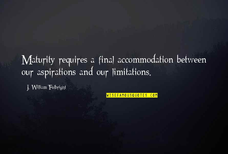 I Am A Heartbreaker Quotes By J. William Fulbright: Maturity requires a final accommodation between our aspirations
