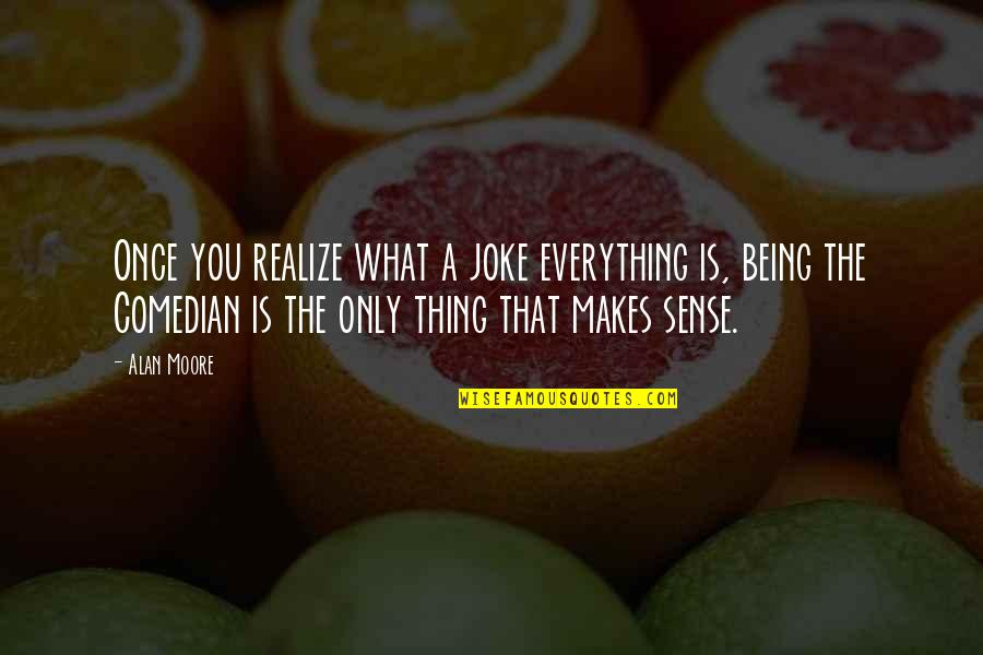 I Am A Joke Quotes By Alan Moore: Once you realize what a joke everything is,