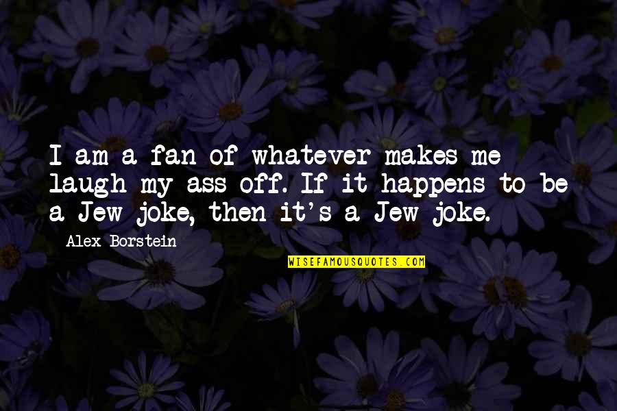 I Am A Joke Quotes By Alex Borstein: I am a fan of whatever makes me