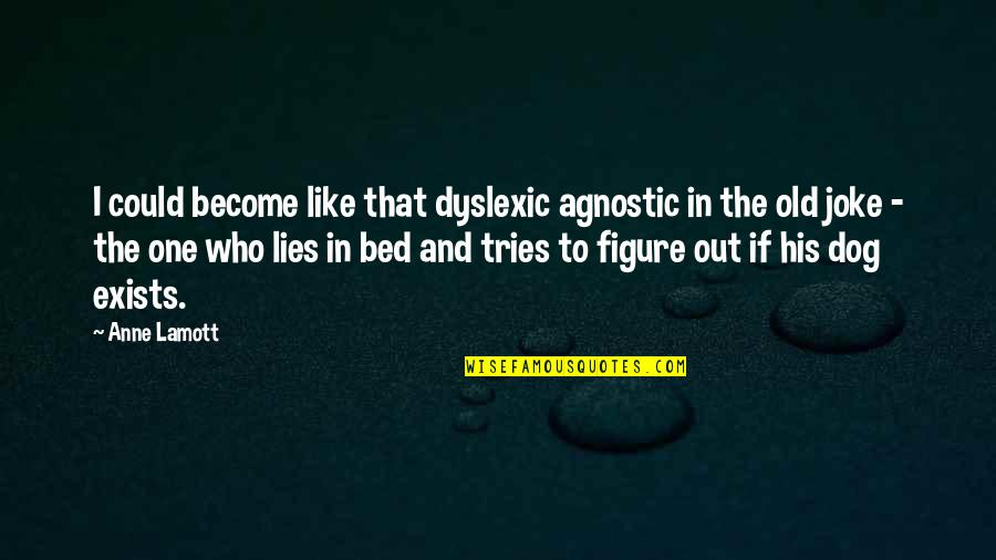 I Am A Joke Quotes By Anne Lamott: I could become like that dyslexic agnostic in