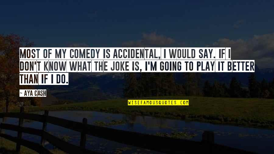 I Am A Joke Quotes By Aya Cash: Most of my comedy is accidental, I would