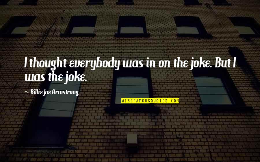 I Am A Joke Quotes By Billie Joe Armstrong: I thought everybody was in on the joke.