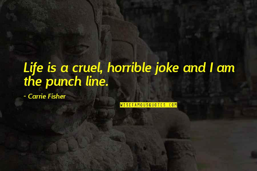 I Am A Joke Quotes By Carrie Fisher: Life is a cruel, horrible joke and I