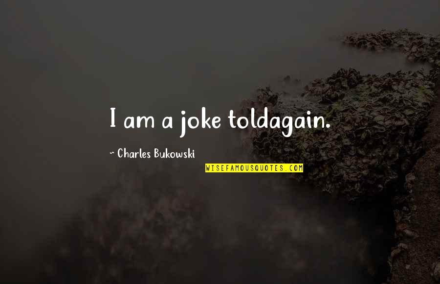 I Am A Joke Quotes By Charles Bukowski: I am a joke toldagain.