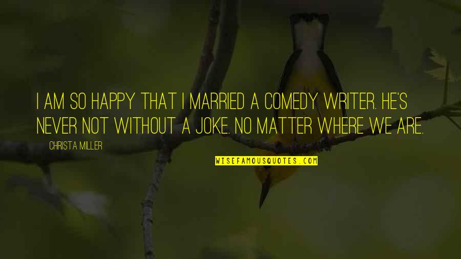I Am A Joke Quotes By Christa Miller: I am so happy that I married a