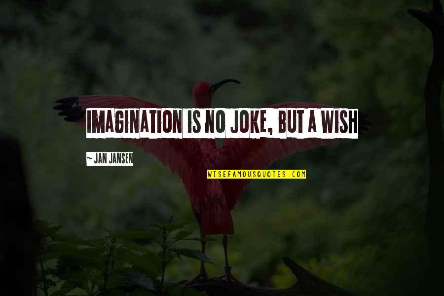 I Am A Joke Quotes By Jan Jansen: Imagination is no Joke, But a Wish