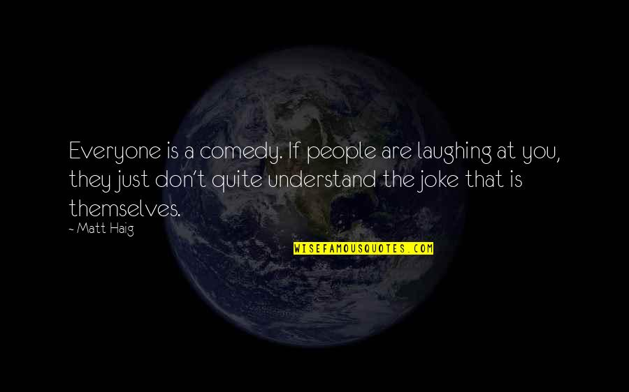 I Am A Joke Quotes By Matt Haig: Everyone is a comedy. If people are laughing