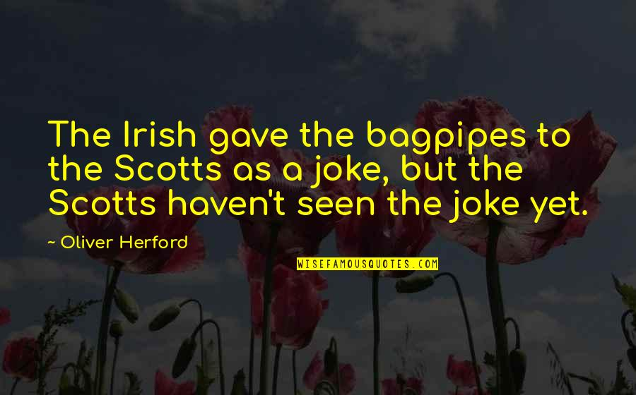 I Am A Joke Quotes By Oliver Herford: The Irish gave the bagpipes to the Scotts
