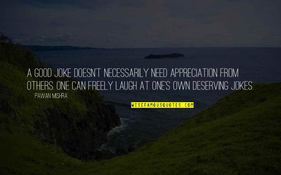 I Am A Joke Quotes By Pawan Mishra: A good joke doesn't necessarily need appreciation from