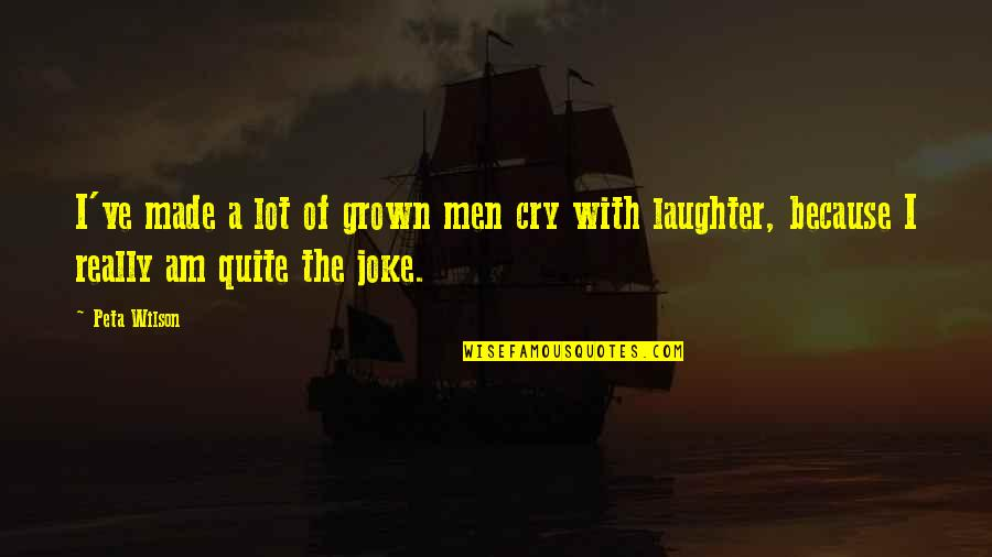 I Am A Joke Quotes By Peta Wilson: I've made a lot of grown men cry