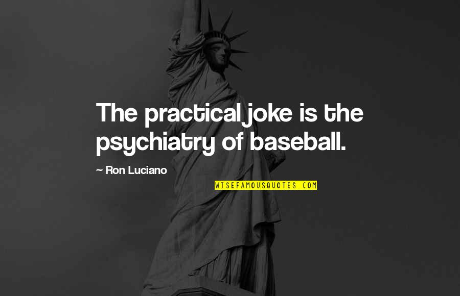 I Am A Joke Quotes By Ron Luciano: The practical joke is the psychiatry of baseball.