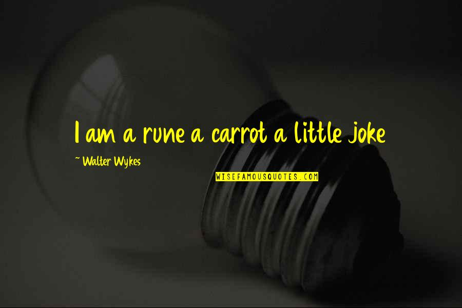 I Am A Joke Quotes By Walter Wykes: I am a rune a carrot a little