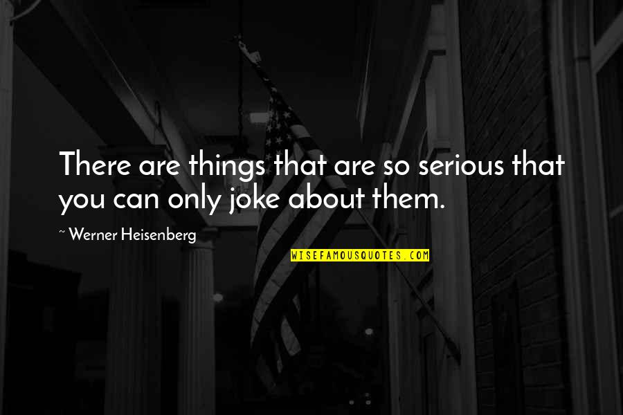 I Am A Joke Quotes By Werner Heisenberg: There are things that are so serious that