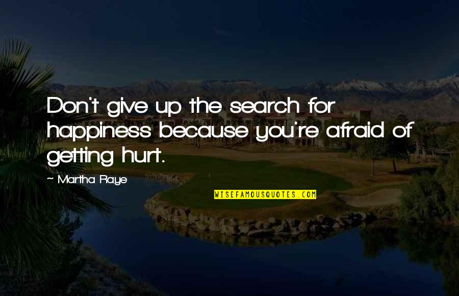 I Am Afraid Of Getting Hurt Quotes By Martha Raye: Don't give up the search for happiness because