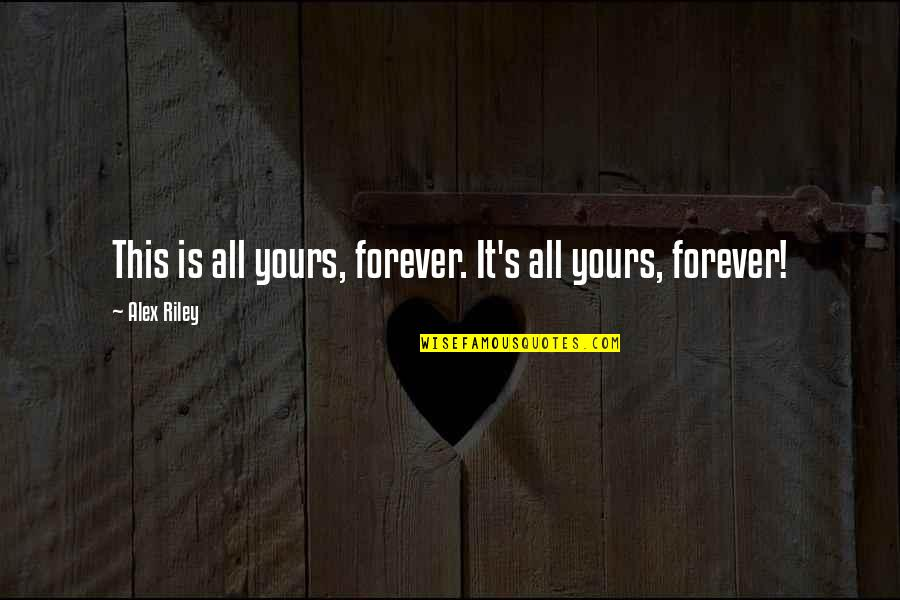 I Am All Yours Forever Quotes By Alex Riley: This is all yours, forever. It's all yours,