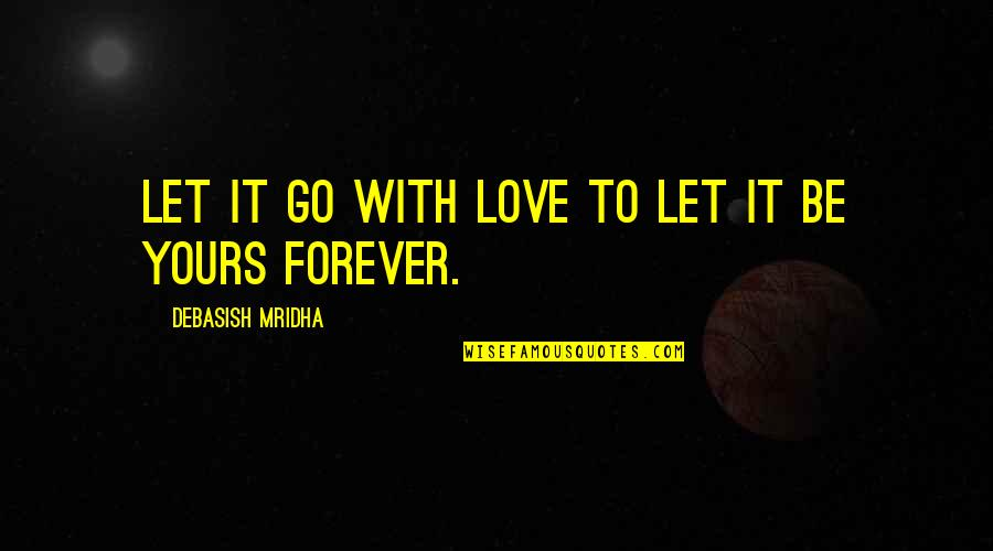 I Am All Yours Forever Quotes By Debasish Mridha: Let it go with love to let it