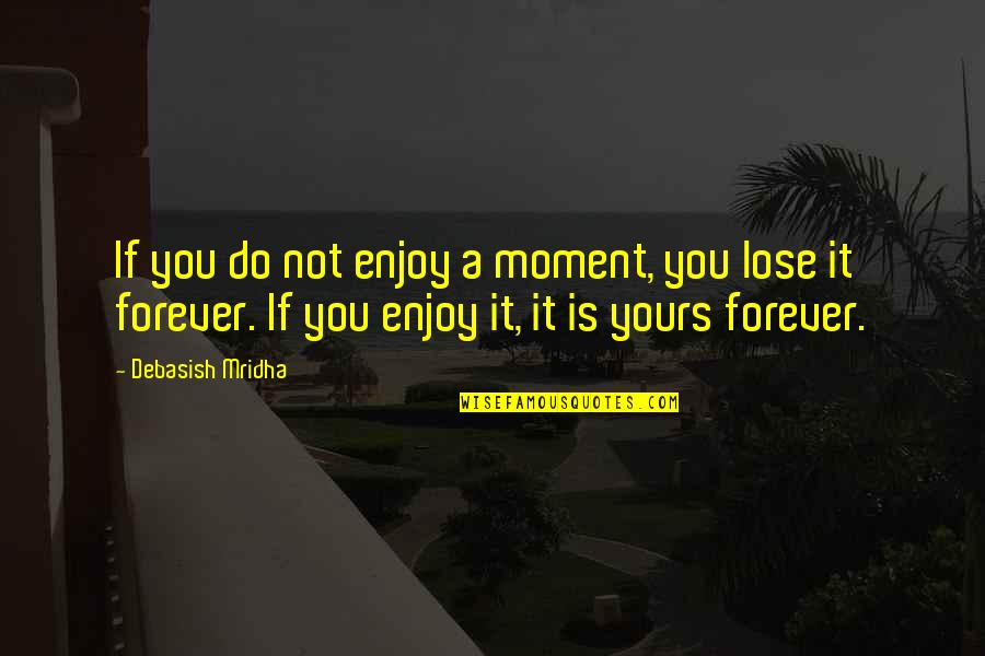 I Am All Yours Forever Quotes By Debasish Mridha: If you do not enjoy a moment, you