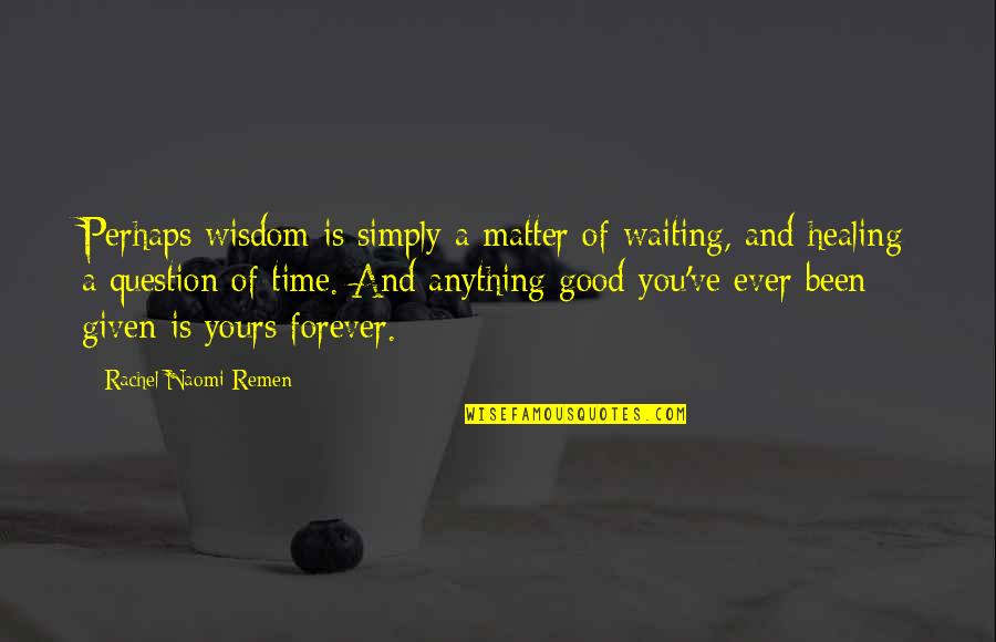 I Am All Yours Forever Quotes By Rachel Naomi Remen: Perhaps wisdom is simply a matter of waiting,