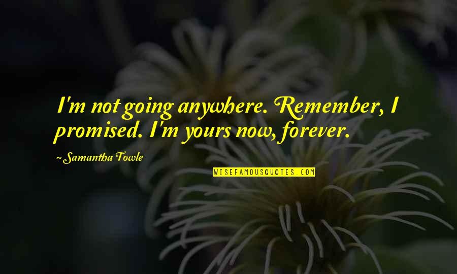 I Am All Yours Forever Quotes By Samantha Towle: I'm not going anywhere. Remember, I promised. I'm