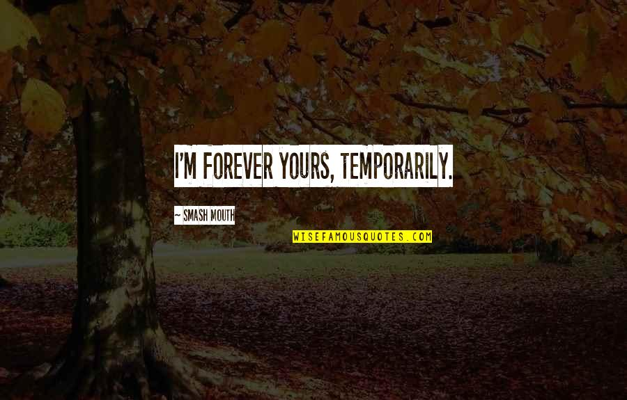 I Am All Yours Forever Quotes By Smash Mouth: I'm forever yours, temporarily.