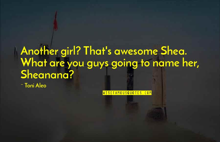 I Am Awesome Girl Quotes By Toni Aleo: Another girl? That's awesome Shea. What are you