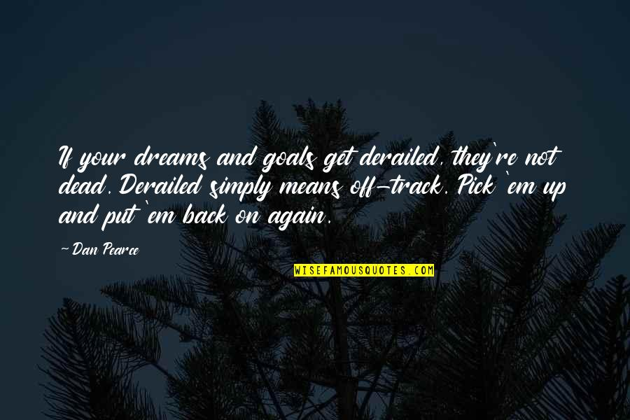I Am Back On Track Quotes By Dan Pearce: If your dreams and goals get derailed, they're