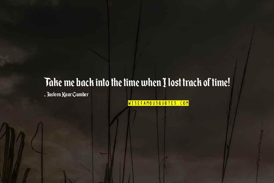 I Am Back On Track Quotes By Jasleen Kaur Gumber: Take me back into the time when I