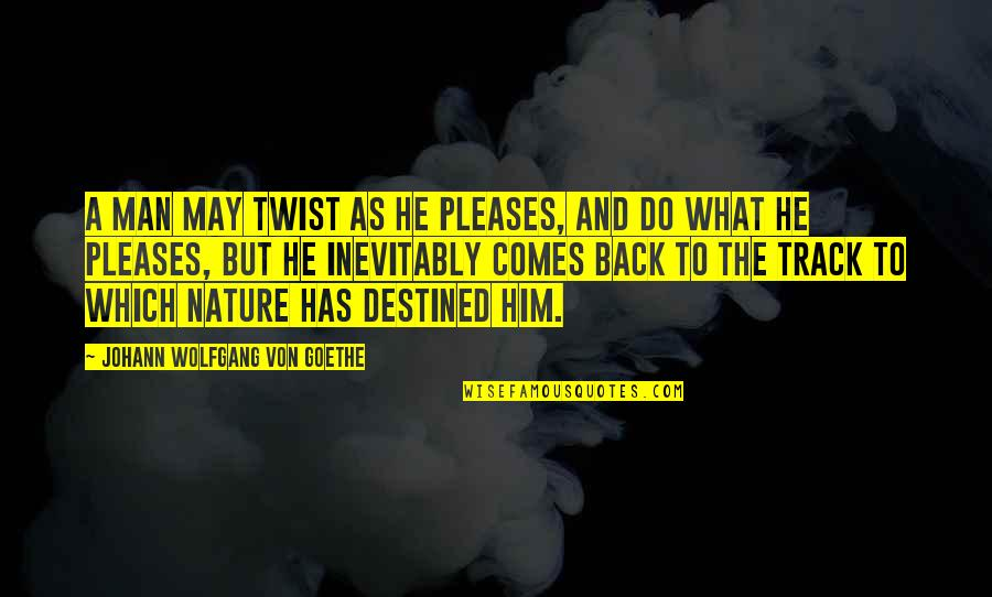 I Am Back On Track Quotes By Johann Wolfgang Von Goethe: A man may twist as he pleases, and