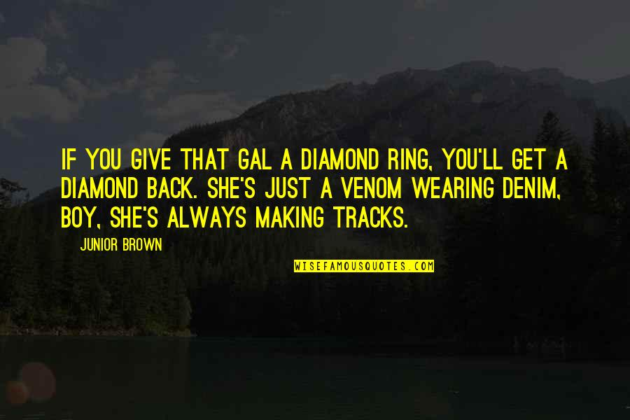 I Am Back On Track Quotes By Junior Brown: If you give that gal a diamond ring,