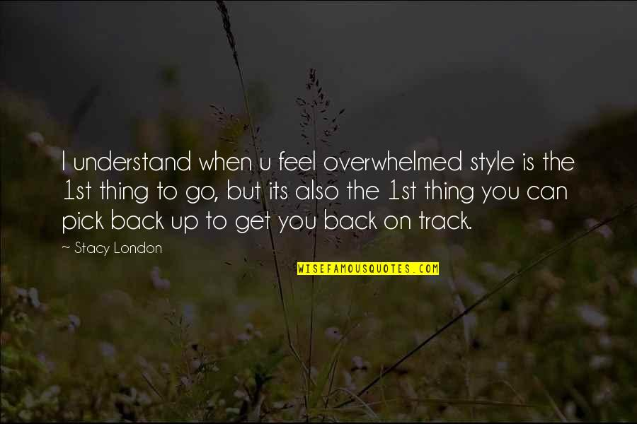 I Am Back On Track Quotes By Stacy London: I understand when u feel overwhelmed style is