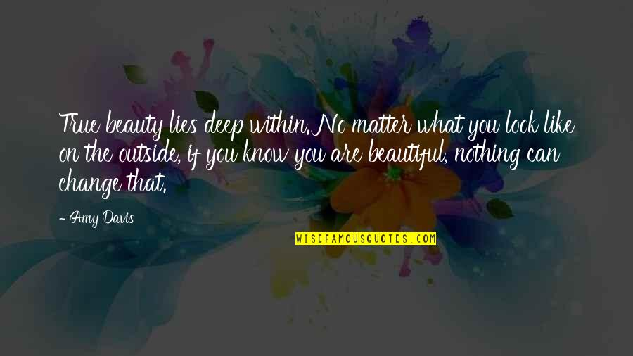 I Am Beautiful No Matter What Quotes By Amy Davis: True beauty lies deep within. No matter what