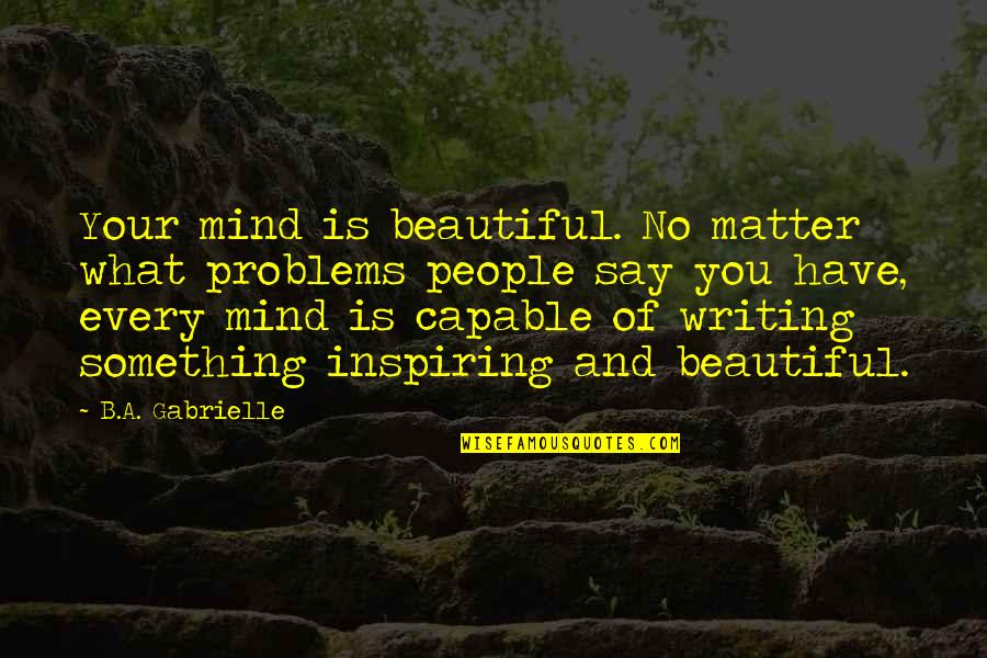 I Am Beautiful No Matter What Quotes By B.A. Gabrielle: Your mind is beautiful. No matter what problems