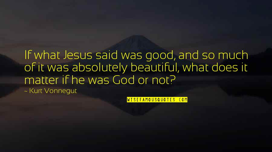 I Am Beautiful No Matter What Quotes By Kurt Vonnegut: If what Jesus said was good, and so