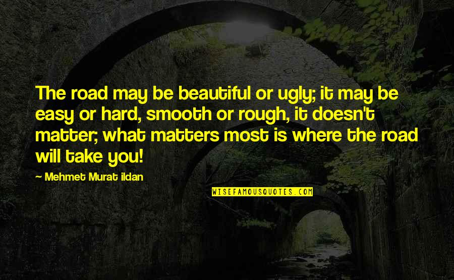 I Am Beautiful No Matter What Quotes By Mehmet Murat Ildan: The road may be beautiful or ugly; it