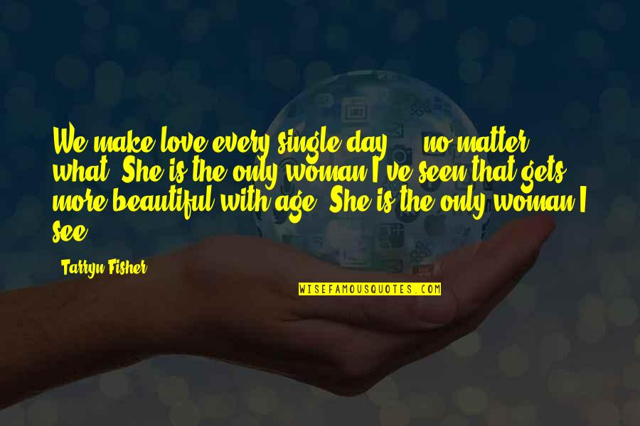 I Am Beautiful No Matter What Quotes By Tarryn Fisher: We make love every single day - no