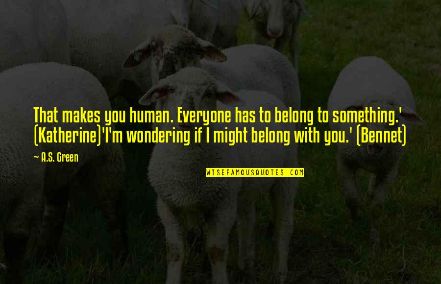 I Am Belong To You Quotes By A.S. Green: That makes you human. Everyone has to belong