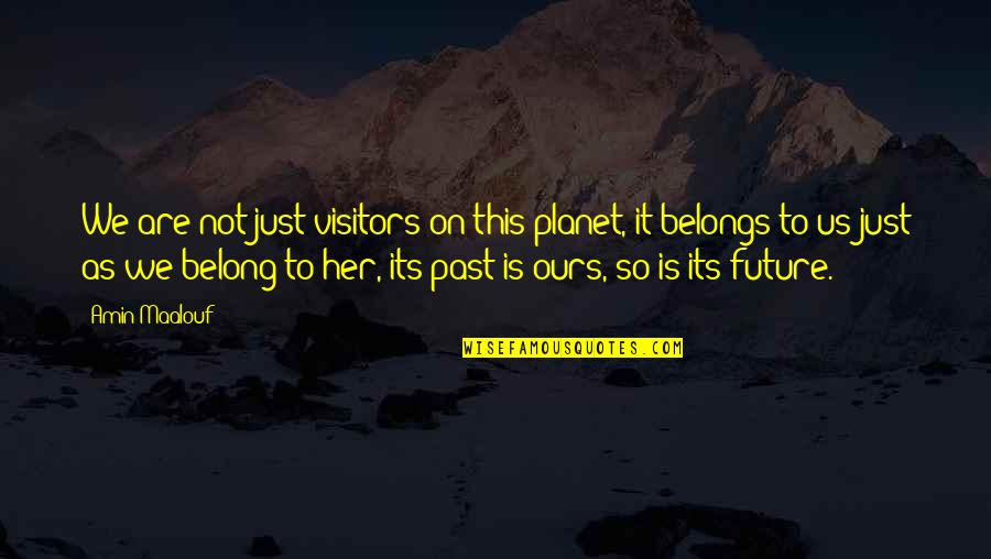 I Am Belong To You Quotes By Amin Maalouf: We are not just visitors on this planet,