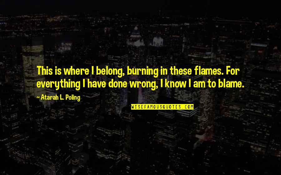 I Am Belong To You Quotes By Atarah L. Poling: This is where I belong, burning in these